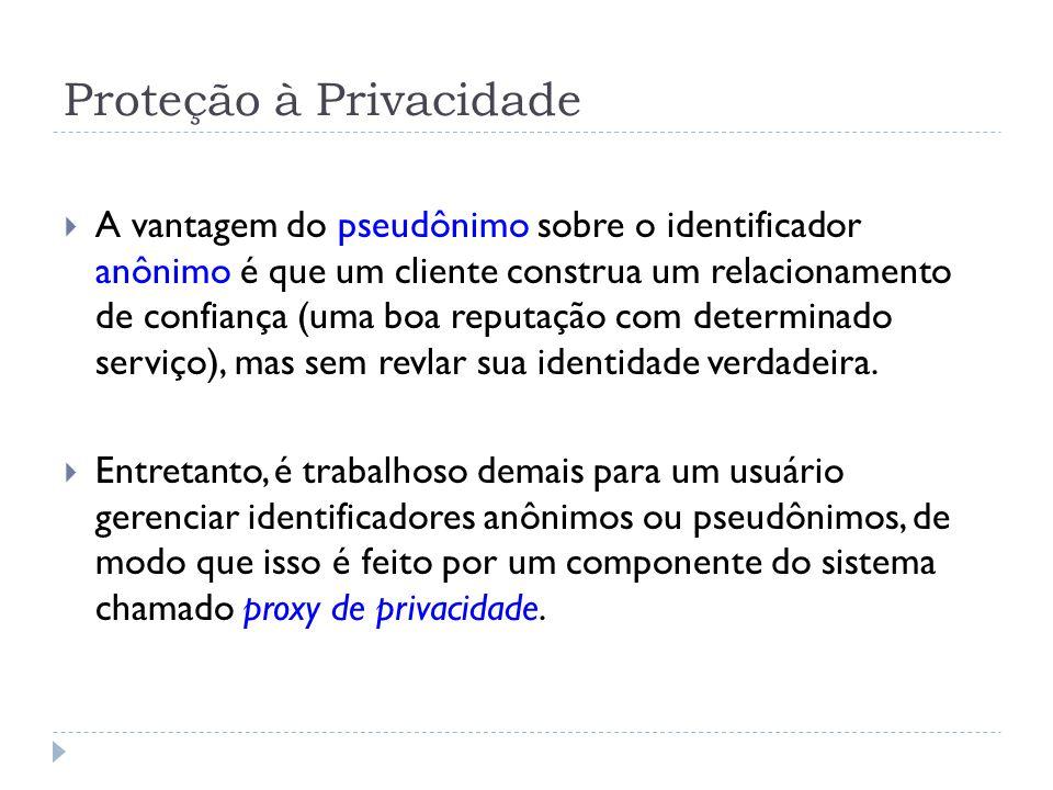 Proteção à Privacidade  A vantagem do pseudônimo sobre o identificador anônimo é que um cliente construa um relacionamento de confiança (uma boa reputação com determinado serviço), mas sem revlar sua identidade verdadeira.