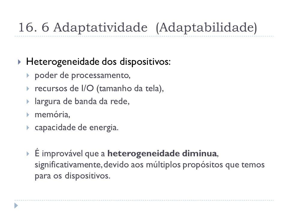 16. 6 Adaptatividade (Adaptabilidade)  Heterogeneidade dos dispositivos:  poder de processamento,  recursos de I/O (tamanho da tela),  largura de