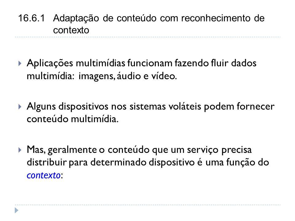 16.6.1 Adaptação de conteúdo com reconhecimento de contexto  Aplicações multimídias funcionam fazendo fluir dados multimídia: imagens, áudio e vídeo.