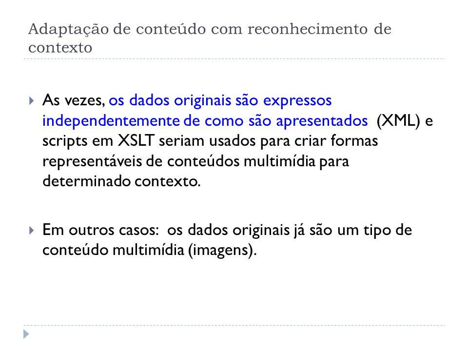 Adaptação de conteúdo com reconhecimento de contexto  As vezes, os dados originais são expressos independentemente de como são apresentados (XML) e scripts em XSLT seriam usados para criar formas representáveis de conteúdos multimídia para determinado contexto.