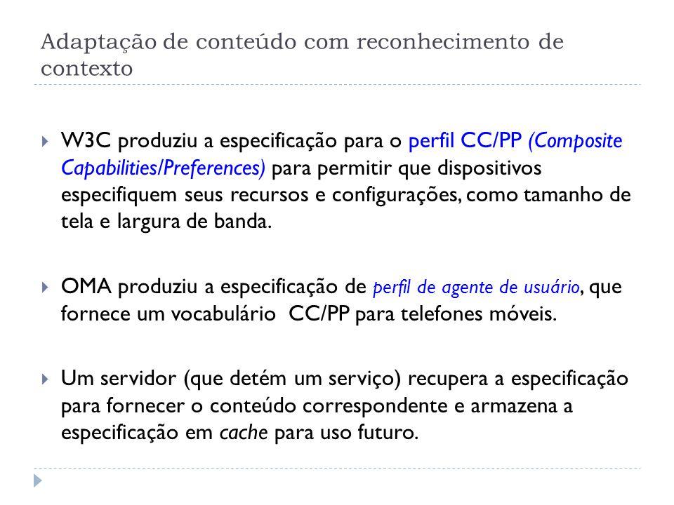 Adaptação de conteúdo com reconhecimento de contexto  W3C produziu a especificação para o perfil CC/PP (Composite Capabilities/Preferences) para permitir que dispositivos especifiquem seus recursos e configurações, como tamanho de tela e largura de banda.