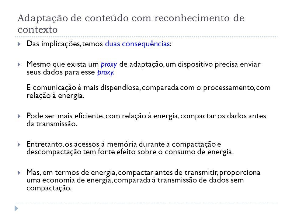 Adaptação de conteúdo com reconhecimento de contexto  Das implicações, temos duas consequências:  Mesmo que exista um proxy de adaptação, um dispositivo precisa enviar seus dados para esse proxy.
