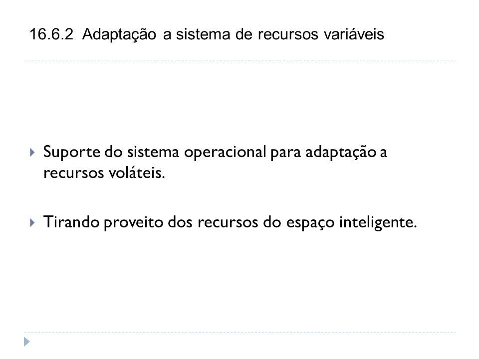 16.6.2 Adaptação a sistema de recursos variáveis  Suporte do sistema operacional para adaptação a recursos voláteis.