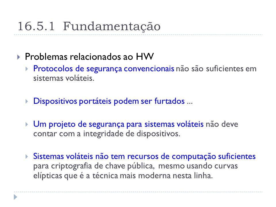 16.5.1 Fundamentação  Problemas relacionados ao HW  Protocolos de segurança convencionais não são suficientes em sistemas voláteis.
