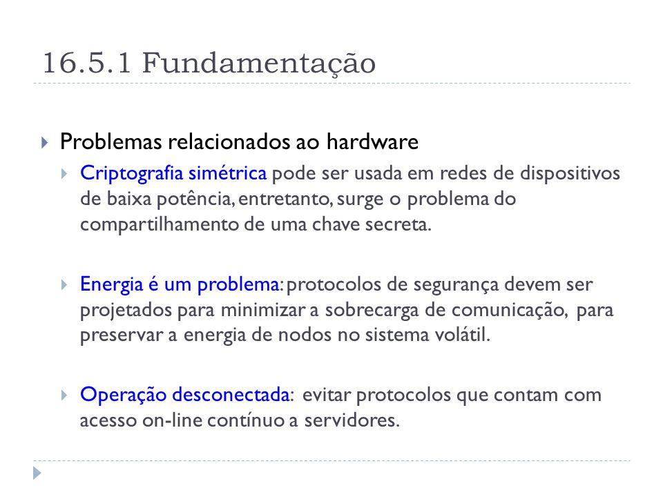 16.5.1 Fundamentação  Problemas relacionados ao hardware  Criptografia simétrica pode ser usada em redes de dispositivos de baixa potência, entretanto, surge o problema do compartilhamento de uma chave secreta.