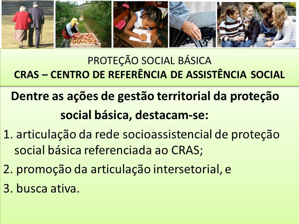 Dentre as ações de gestão territorial da proteção social básica, destacam-se: 1. articulação da rede socioassistencial de proteção social básica refer