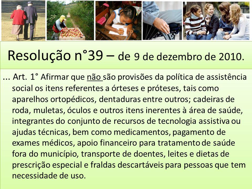 Resolução n°39 – de 9 de dezembro de 2010.... Art. 1° Afirmar que não são provisões da política de assistência social os itens referentes a órteses e