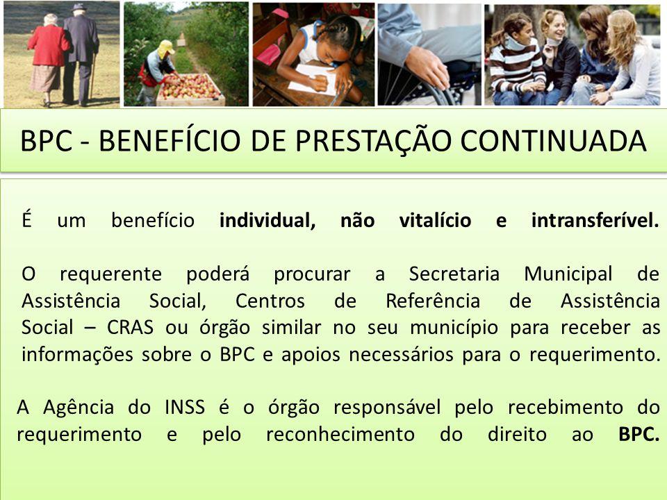 BPC - BENEFÍCIO DE PRESTAÇÃO CONTINUADA É um benefício individual, não vitalício e intransferível. O requerente poderá procurar a Secretaria Municipal