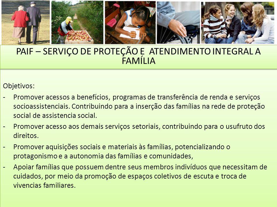 Objetivos: -Promover acessos a benefícios, programas de transferência de renda e serviços socioassistenciais. Contribuindo para a inserção das família