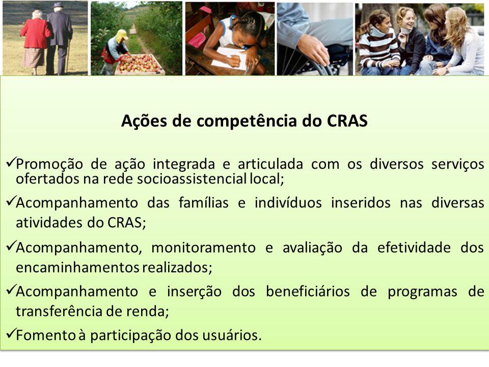 Ações de competência do CRAS Promoção de ação integrada e articulada com os diversos serviços ofertados na rede socioassistencial local; Acompanhament