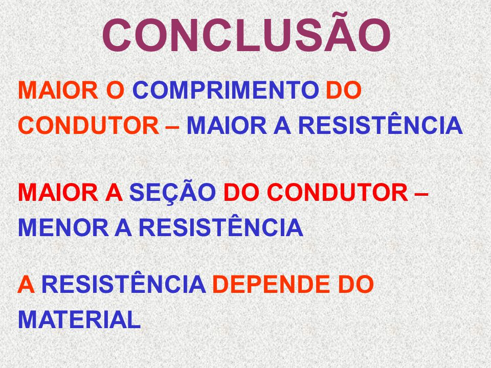 CONCLUSÃO MAIOR O COMPRIMENTO DO CONDUTOR – MAIOR A RESISTÊNCIA MAIOR A SEÇÃO DO CONDUTOR – MENOR A RESISTÊNCIA A DEPENDE DO MATERIAL
