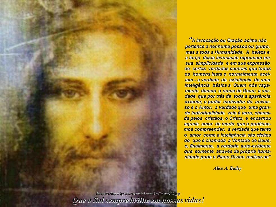 A Grande Invocação Do ponto de luz na mente de Deus, Flua Luz às mentes humanas; Que a Luz desça à terra. Do ponto de Amor no Coração de Deus, Flua Am