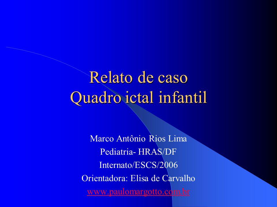 Relato de caso Quadro ictal infantil Marco Antônio Rios Lima Pediatria- HRAS/DF Internato/ESCS/2006 Orientadora: Elisa de Carvalho www.paulomargotto.c
