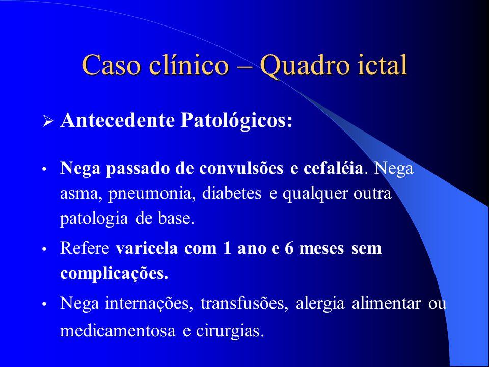 Caso clínico – Quadro ictal  Antecedente Patológicos: Nega passado de convulsões e cefaléia. Nega asma, pneumonia, diabetes e qualquer outra patologi