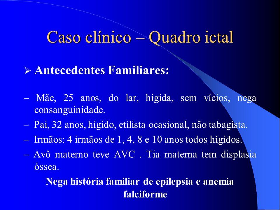 Caso clínico – Quadro ictal  Antecedentes Familiares: – Mãe, 25 anos, do lar, hígida, sem vícios, nega consanguinidade. – Pai, 32 anos, hígido, etili