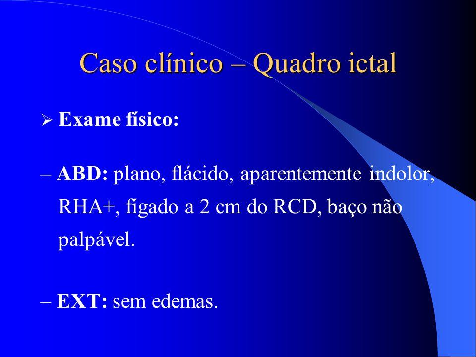 Caso clínico – Quadro ictal  Exame físico: – ABD: plano, flácido, aparentemente indolor, RHA+, fígado a 2 cm do RCD, baço não palpável. – EXT: sem ed