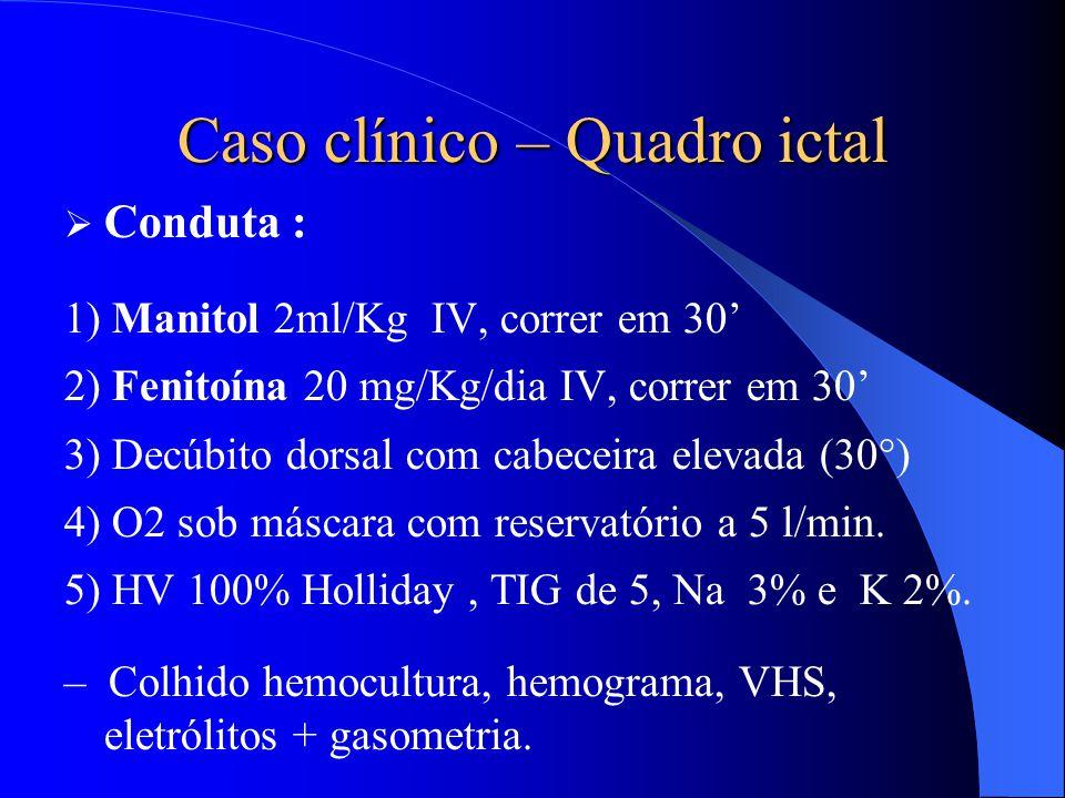 Caso clínico – Quadro ictal  Conduta : 1) Manitol 2ml/Kg IV, correr em 30' 2) Fenitoína 20 mg/Kg/dia IV, correr em 30' 3) Decúbito dorsal com cabecei