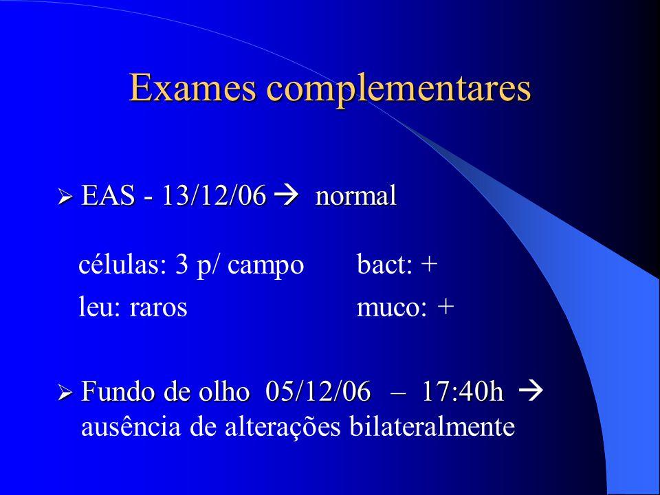 Exames complementares  EAS - 13/12/06  normal células: 3 p/ campo bact: + leu: raros muco: +  Fundo de olho 05/12/06 – 17:40h  Fundo de olho 05/12