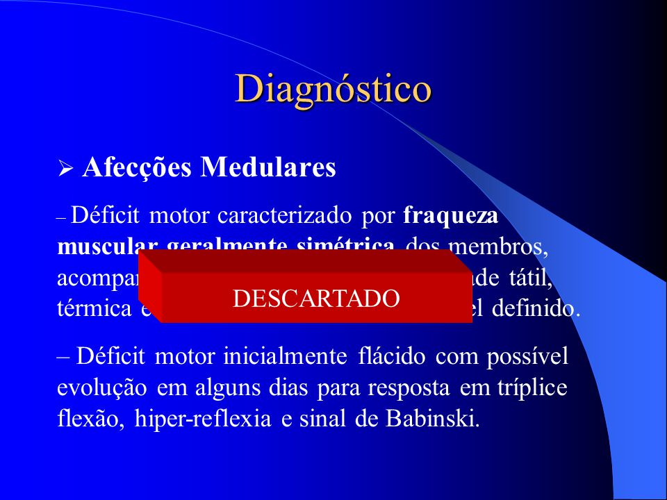 Diagnóstico  Afecções Medulares – Déficit motor caracterizado por fraqueza muscular geralmente simétrica dos membros, acompanhado de distúrbio da sen