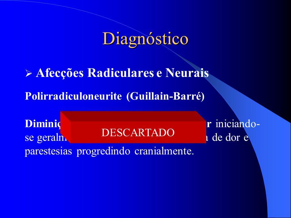Diagnóstico  Afecções Radiculares e Neurais Polirradiculoneurite (Guillain-Barré) Diminição simétrica da força muscular iniciando- se geralmente pelo