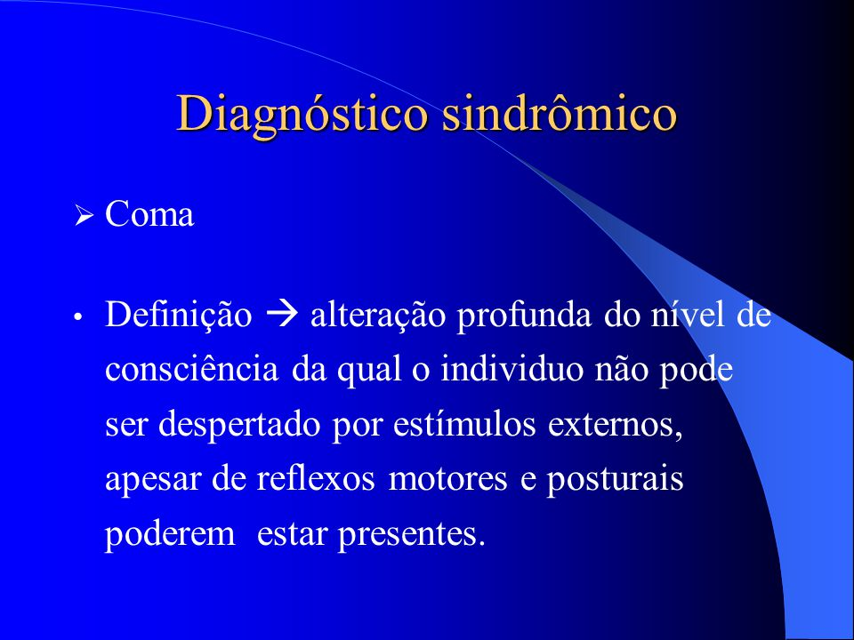 Diagnóstico sindrômico  Coma Definição  alteração profunda do nível de consciência da qual o individuo não pode ser despertado por estímulos externo