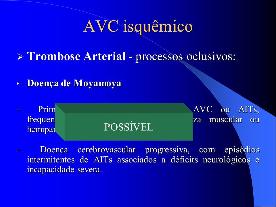 AVC isquêmico - processos oclusivos:  Trombose Arterial - processos oclusivos: Doença de Moyamoya Doença de Moyamoya – Primeiro sintoma é frequenteme