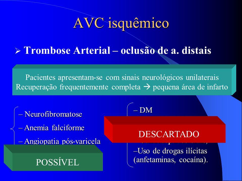 AVC isquêmico  Trombose Arterial – oclusão de a. distais – Neurofibromatose – Anemia falciforme – Angiopatia pós-varicela – DM – Irradiação da cabeça