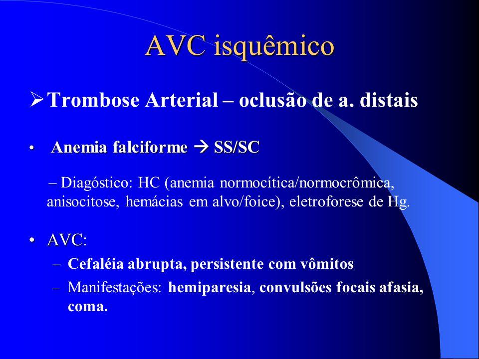 AVC isquêmico  Trombose Arterial – oclusão de a. distais Anemia falciforme  SS/SC Anemia falciforme  SS/SC – Diagóstico: HC (anemia normocítica/nor