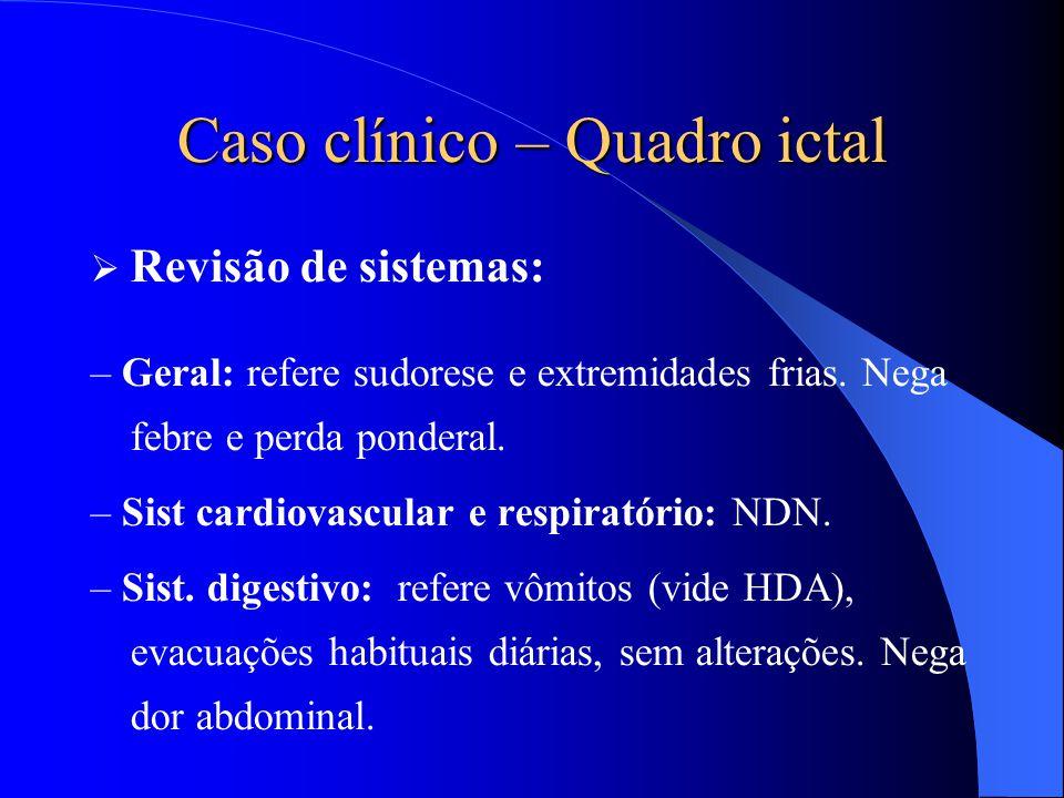 Caso clínico – Quadro ictal  Revisão de sistemas: – Geral: refere sudorese e extremidades frias. Nega febre e perda ponderal. – Sist cardiovascular e
