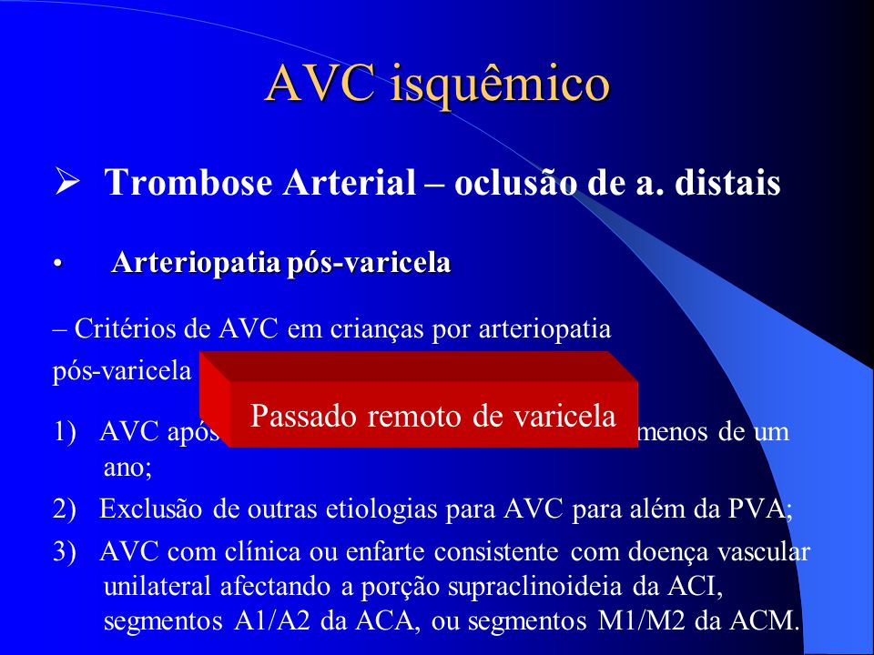 AVC isquêmico  Trombose Arterial – oclusão de a. distais Arteriopatia pós-varicela Arteriopatia pós-varicela – Critérios de AVC em crianças por arter