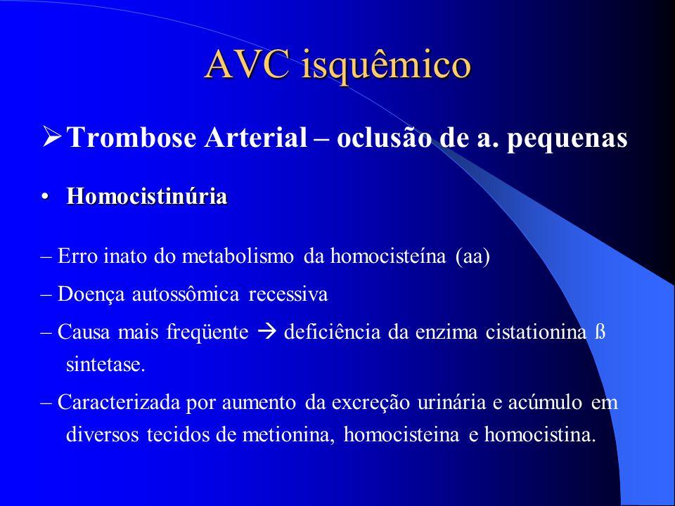 AVC isquêmico  Trombose Arterial – oclusão de a. pequenas HomocistinúriaHomocistinúria – Erro inato do metabolismo da homocisteína (aa) – Doença auto