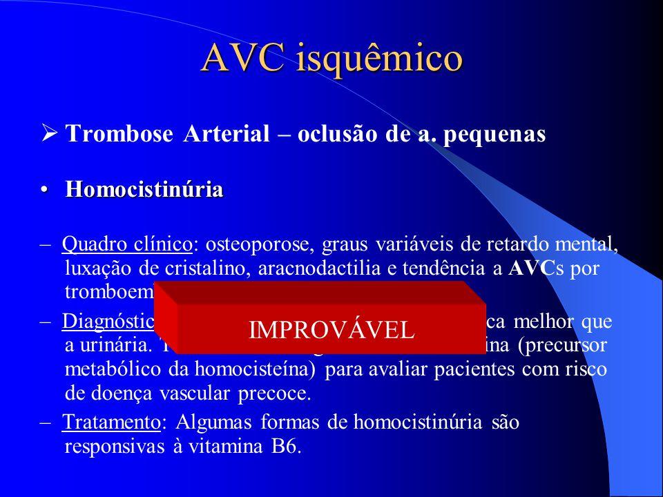 AVC isquêmico  Trombose Arterial – oclusão de a. pequenas HomocistinúriaHomocistinúria – Quadro clínico: osteoporose, graus variáveis de retardo ment
