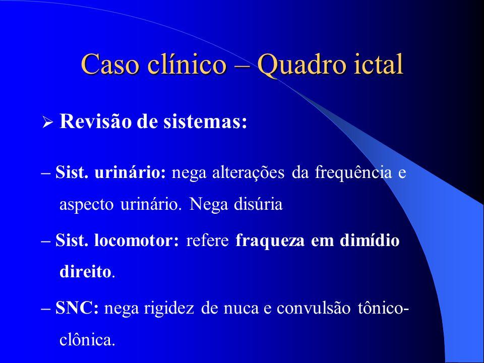 Caso clínico – Quadro ictal  Revisão de sistemas: – Sist. urinário: nega alterações da frequência e aspecto urinário. Nega disúria – Sist. locomotor: