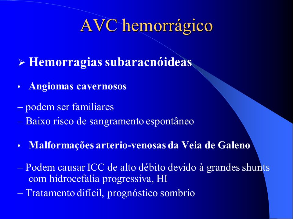 AVC hemorrágico  Hemorragias subaracnóideas Angiomas cavernosos – podem ser familiares – Baixo risco de sangramento espontâneo Malformações arterio-v