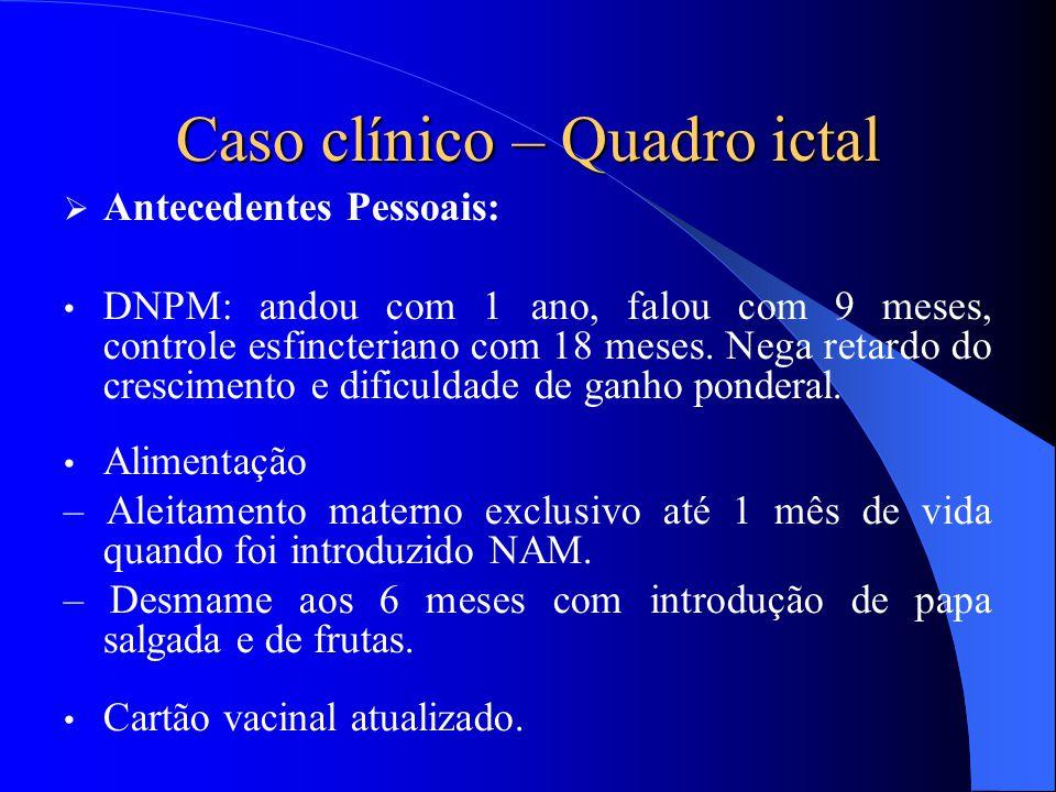 Caso clínico – Quadro ictal  Antecedentes Pessoais: DNPM: andou com 1 ano, falou com 9 meses, controle esfincteriano com 18 meses. Nega retardo do cr