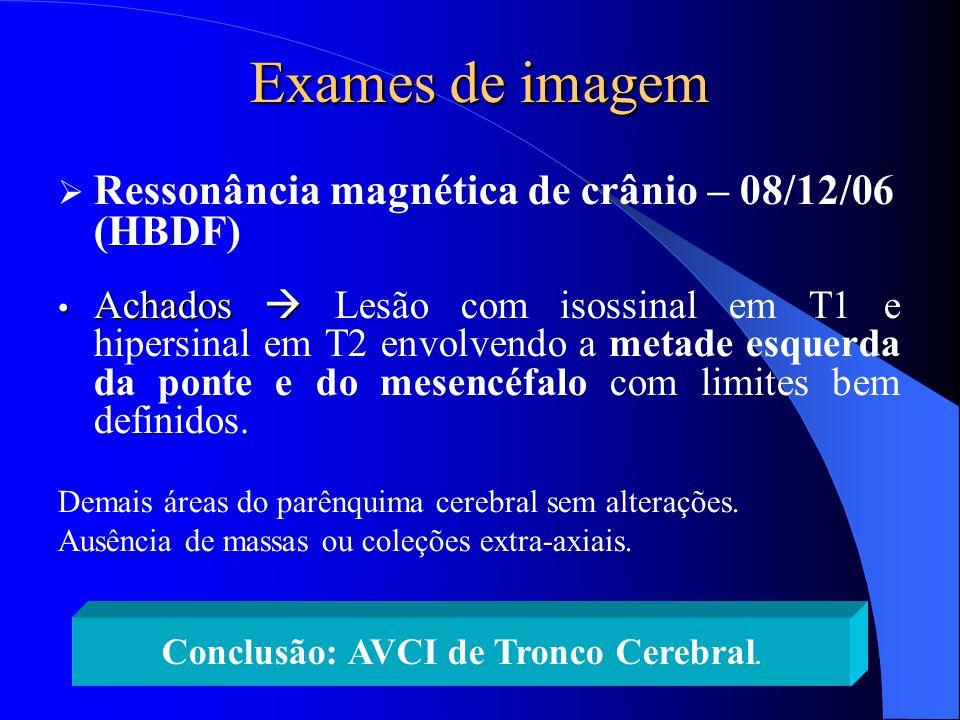 Exames de imagem  Ressonância magnética de crânio – 08/12/06 (HBDF) Achados  Achados  Lesão com isossinal em T1 e hipersinal em T2 envolvendo a met