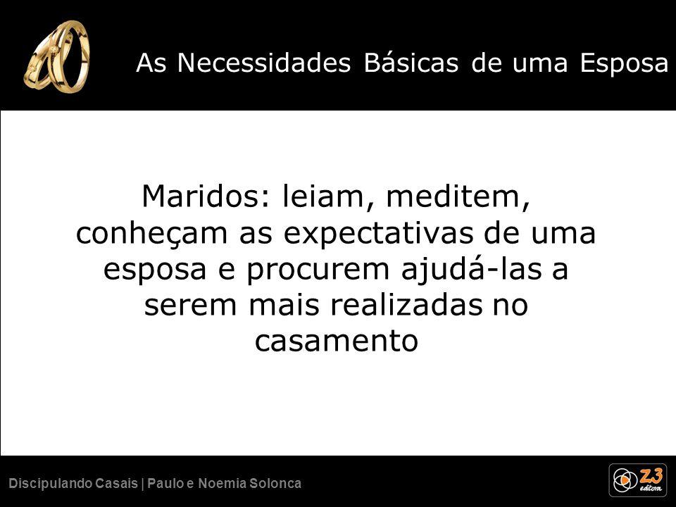 Discipulando Casais | Paulo e Noemia Solonca As Necessidades Básicas de uma Esposa Maridos: leiam, meditem, conheçam as expectativas de uma esposa e p