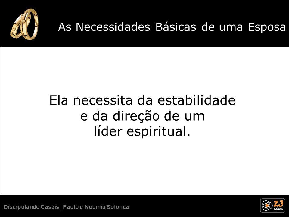 Discipulando Casais | Paulo e Noemia Solonca As Necessidades Básicas de uma Esposa Ela necessita da estabilidade e da direção de um líder espiritual.