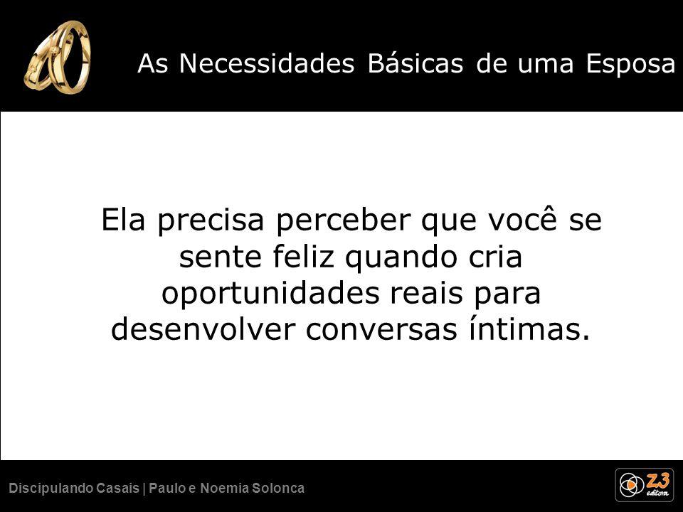 Discipulando Casais | Paulo e Noemia Solonca As Necessidades Básicas de uma Esposa Ela precisa perceber que você se sente feliz quando cria oportunida