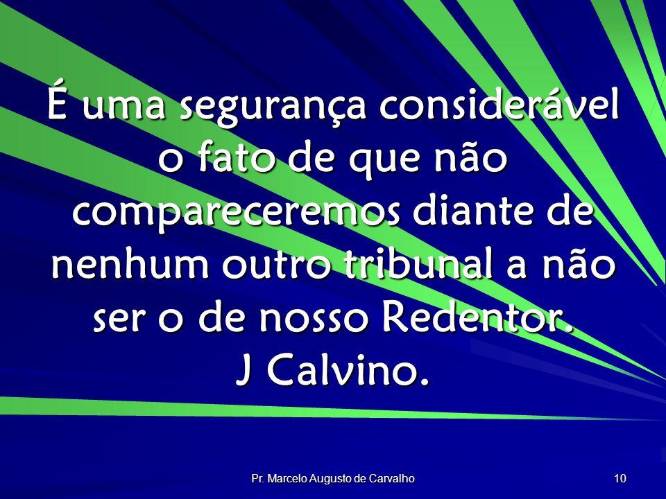 Pr. Marcelo Augusto de Carvalho 10 É uma segurança considerável o fato de que não compareceremos diante de nenhum outro tribunal a não ser o de nosso