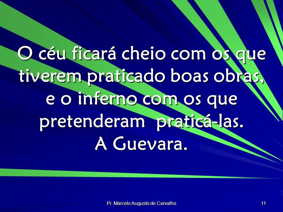 Pr. Marcelo Augusto de Carvalho 11 O céu ficará cheio com os que tiverem praticado boas obras, e o inferno com os que pretenderam praticá-las. A Gueva