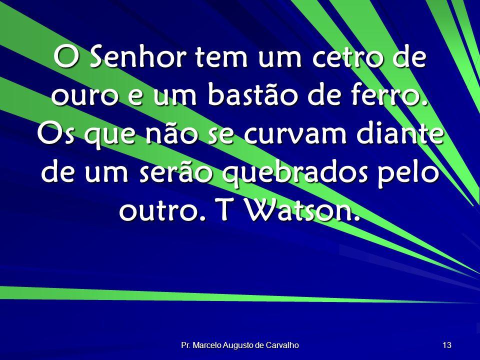 Pr. Marcelo Augusto de Carvalho 13 O Senhor tem um cetro de ouro e um bastão de ferro. Os que não se curvam diante de um serão quebrados pelo outro. T