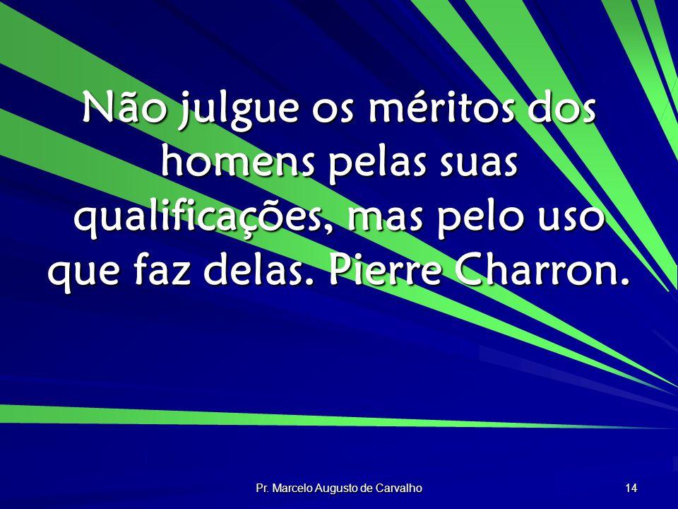 Pr. Marcelo Augusto de Carvalho 14 Não julgue os méritos dos homens pelas suas qualificações, mas pelo uso que faz delas. Pierre Charron.