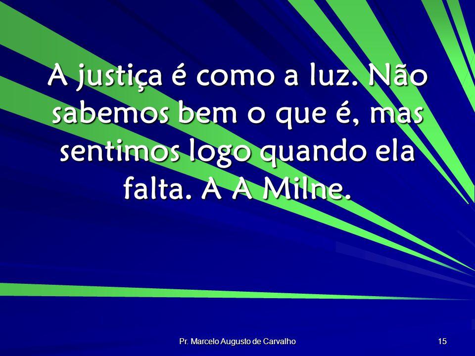 Pr. Marcelo Augusto de Carvalho 15 A justiça é como a luz. Não sabemos bem o que é, mas sentimos logo quando ela falta. A A Milne.