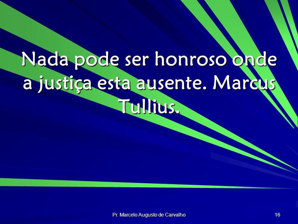 Pr. Marcelo Augusto de Carvalho 16 Nada pode ser honroso onde a justiça esta ausente. Marcus Tullius.