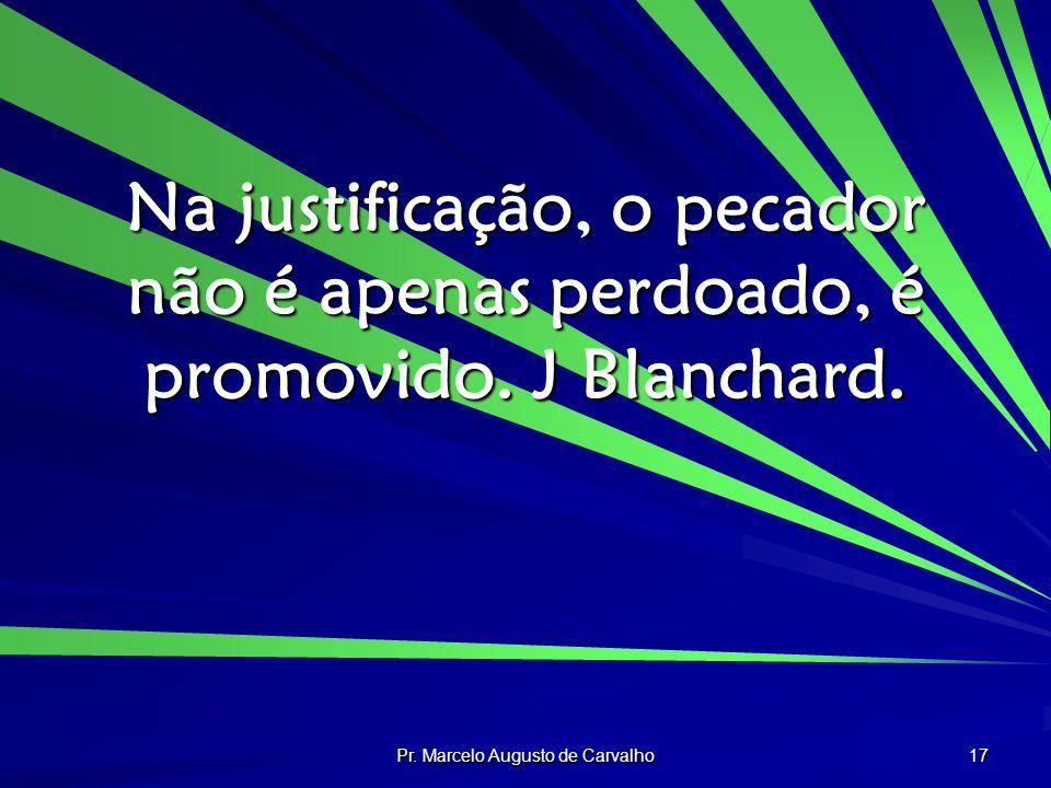 Pr. Marcelo Augusto de Carvalho 17 Na justificação, o pecador não é apenas perdoado, é promovido. J Blanchard.