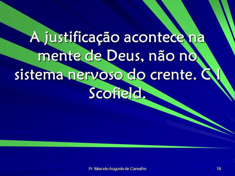 Pr. Marcelo Augusto de Carvalho 18 A justificação acontece na mente de Deus, não no sistema nervoso do crente. C I Scofield.