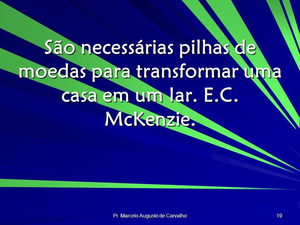 Pr. Marcelo Augusto de Carvalho 19 São necessárias pilhas de moedas para transformar uma casa em um lar. E.C. McKenzie.