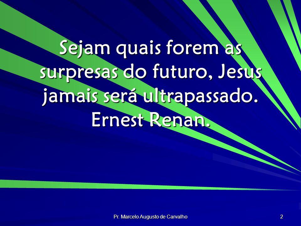 Pr. Marcelo Augusto de Carvalho 2 Sejam quais forem as surpresas do futuro, Jesus jamais será ultrapassado. Ernest Renan.