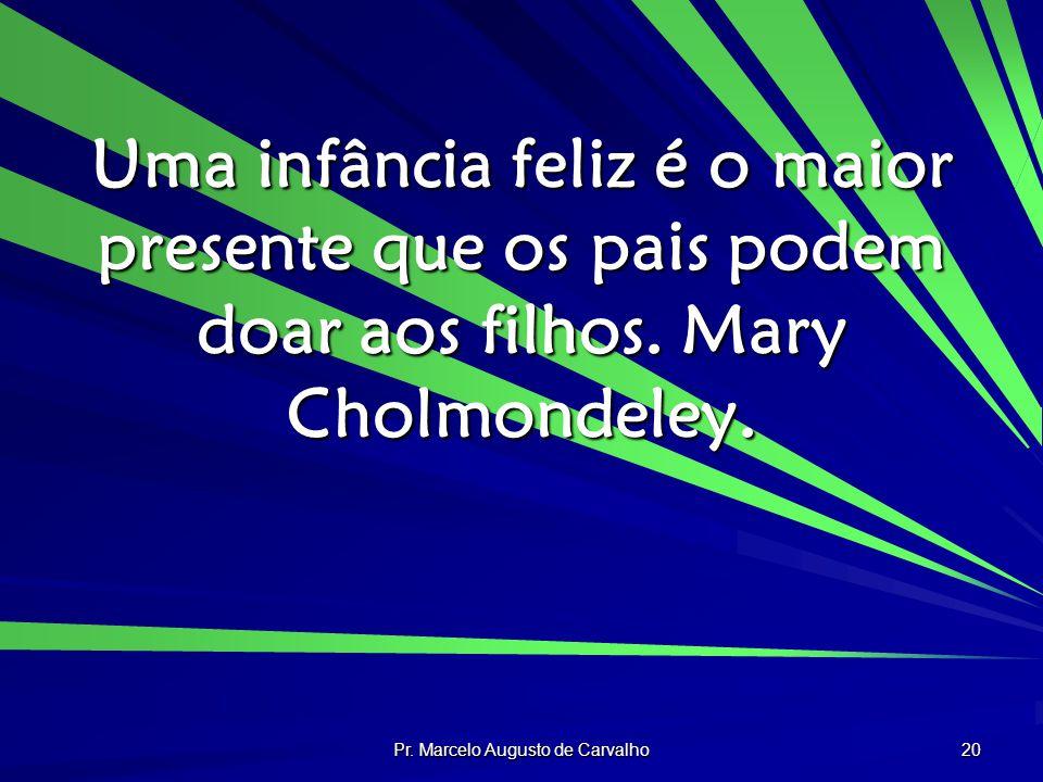Pr. Marcelo Augusto de Carvalho 20 Uma infância feliz é o maior presente que os pais podem doar aos filhos. Mary Cholmondeley.